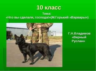10 класс Г.Н.Владимов «Верный Руслан» Тема: «Что вы сделали, господа!»(М.Горь