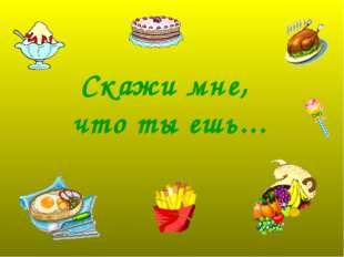 Скажи мне, что ты ешь...