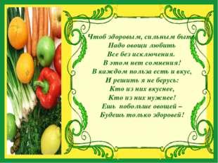Чтоб здоровым, сильным быть, Надо овощи любить Все без исключения. В этом не