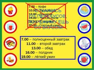 7.00 – Кофе 10.00 – Бутерброд 12.00 - Доширак 14.00 – Чипсы, Кола 18.00 – Су