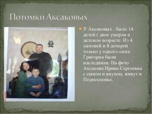У Аксаковых . было 14 детей ( двое умерли в детском возрасте. Из 4 сыновей и