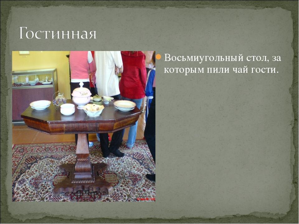 Восьмиугольный стол, за которым пили чай гости.