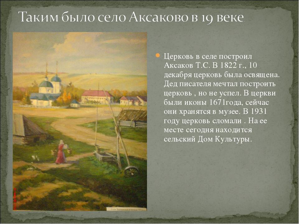 Церковь в селе построил Аксаков Т.С. В 1822 г., 10 декабря церковь была освящ...