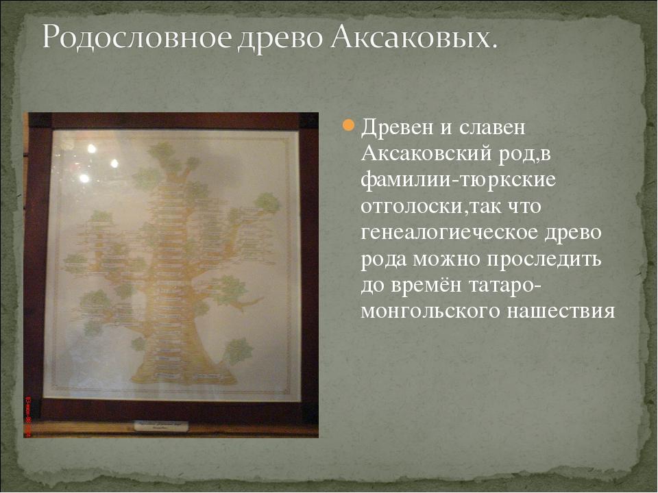 Древен и славен Аксаковский род,в фамилии-тюркские отголоски,так что генеалог...