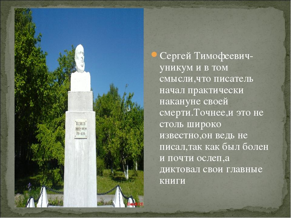 Сергей Тимофеевич- уникум и в том смысли,что писатель начал практически накан...