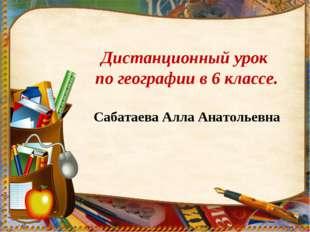 Дистанционный урок по географии в 6 классе. Сабатаева Алла Анатольевна