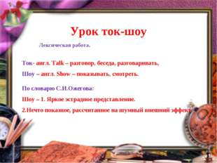 Урок ток-шоу Ток- англ. Talk – разговор, беседа, разговаривать, Шоу – англ.