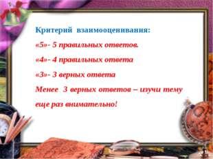 Критерий взаимооценивания: «5»- 5 правильных ответов. «4»- 4 правильных ответ