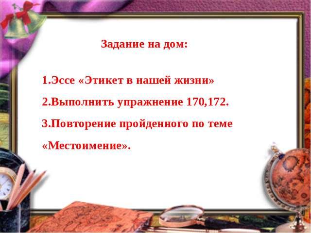 Задание на дом: Эссе «Этикет в нашей жизни» Выполнить упражнение 170,172. Пов...
