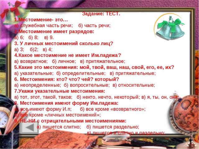 Задание: ТЕСТ. 1.Местоимение- это… а) служебная часть речи; б) часть речи; 2....
