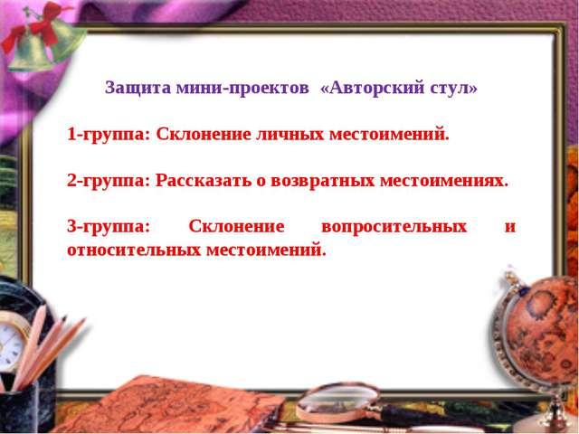 Защита мини-проектов «Авторский стул» 1-группа: Склонение личных местоимений....