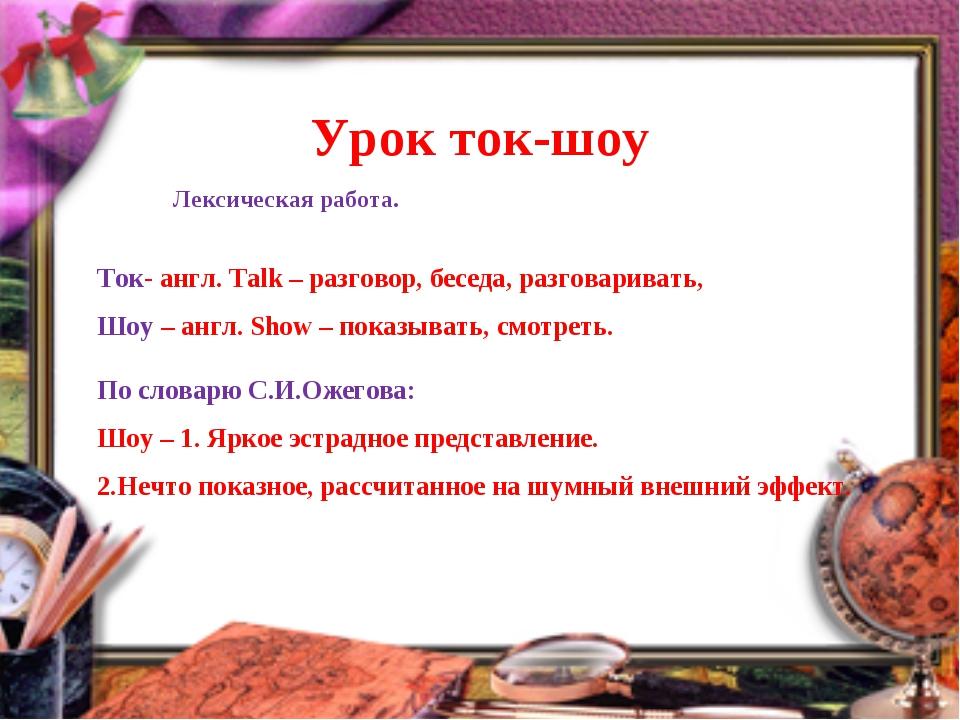 Урок ток-шоу Ток- англ. Talk – разговор, беседа, разговаривать, Шоу – англ....