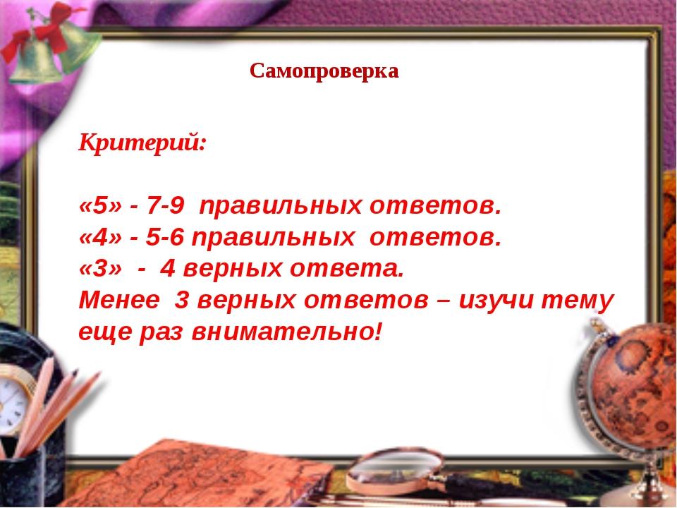Самопроверка Критерий: «5» - 7-9 правильных ответов. «4» - 5-6 правильных отв...