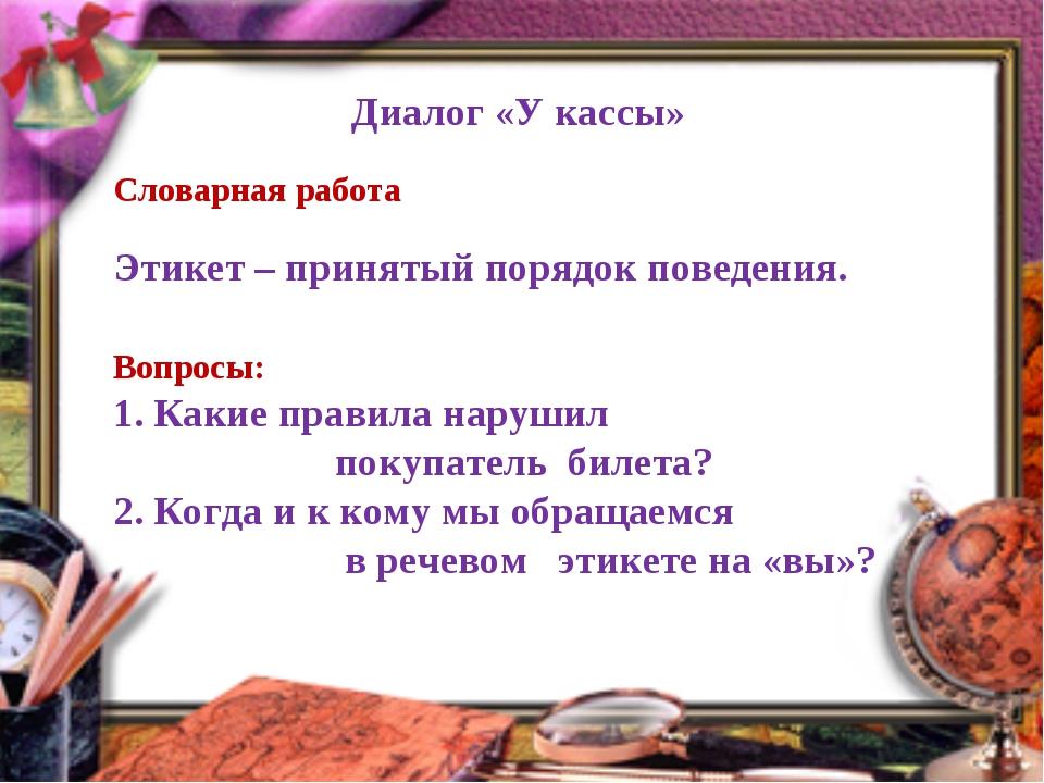 Диалог «У кассы» Словарная работа Этикет – принятый порядок поведения. Вопрос...