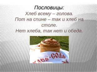 Пословицы: Хлеб всему – голова. Пот на спине – так и хлеб на столе. Нет хлеба