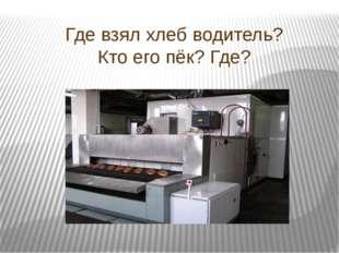 Где взял хлеб водитель? Кто его пёк? Где?