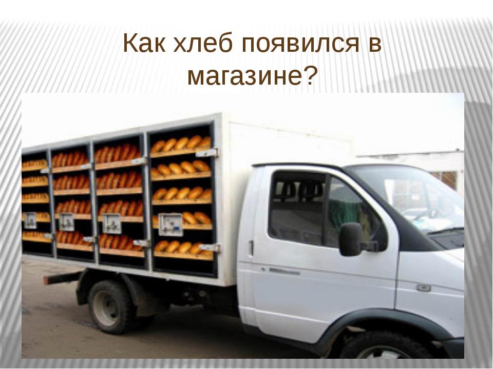 Как хлеб появился в магазине? Кто его привёз?