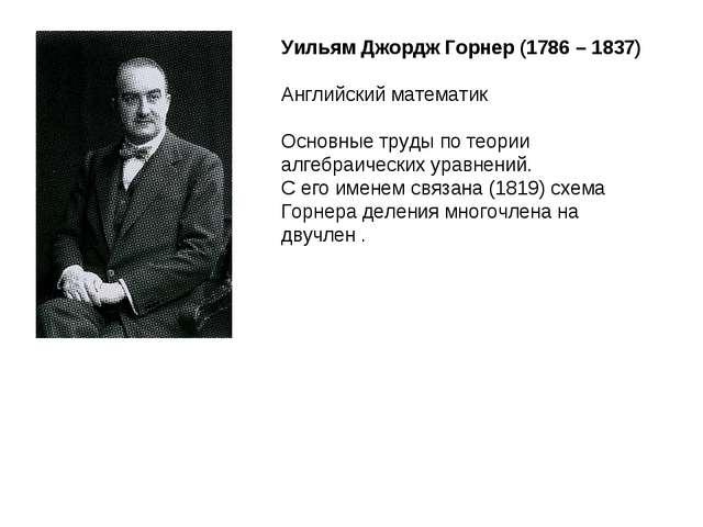 Уильям Джордж Горнер (1786 – 1837) Английский математик Основные труды по тео...