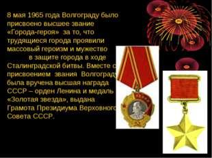 8 мая 1965 года Волгограду было присвоено высшее звание «Города-героя» за то,