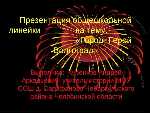 Презентация общешкольной линейки на тему: «Город- Герой Волгоград» Выполнил:...