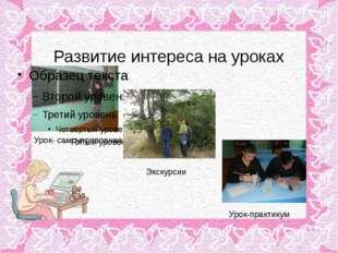 Развитие интереса на уроках Урок- самоуправление Экскурсии Урок-практикум