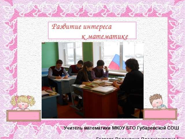 Развитие интереса к математике Учитель математики МКОУ БГО Губаревской СОШ Г...