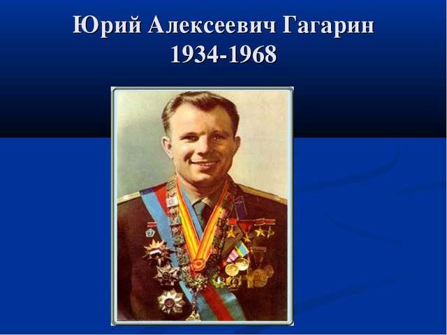Юрий Алексеевич Гагарин 1934-1968
