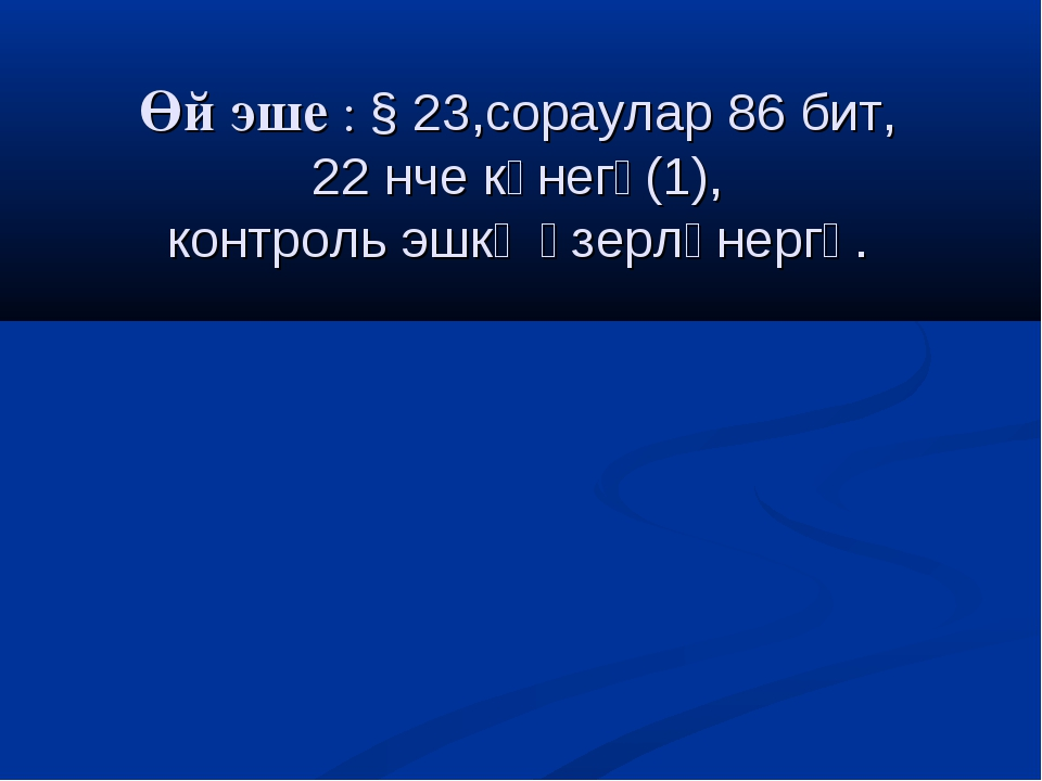 Өй эше : § 23,сораулар 86 бит, 22 нче күнегү(1), контроль эшкә әзерләнергә.