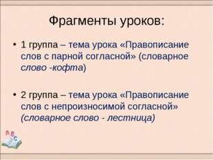 Фрагменты уроков: 1 группа – тема урока «Правописание слов с парной согласной