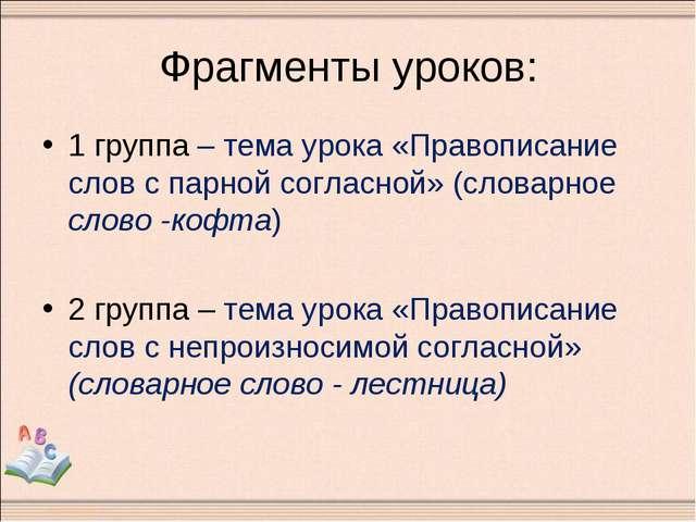 Фрагменты уроков: 1 группа – тема урока «Правописание слов с парной согласной...