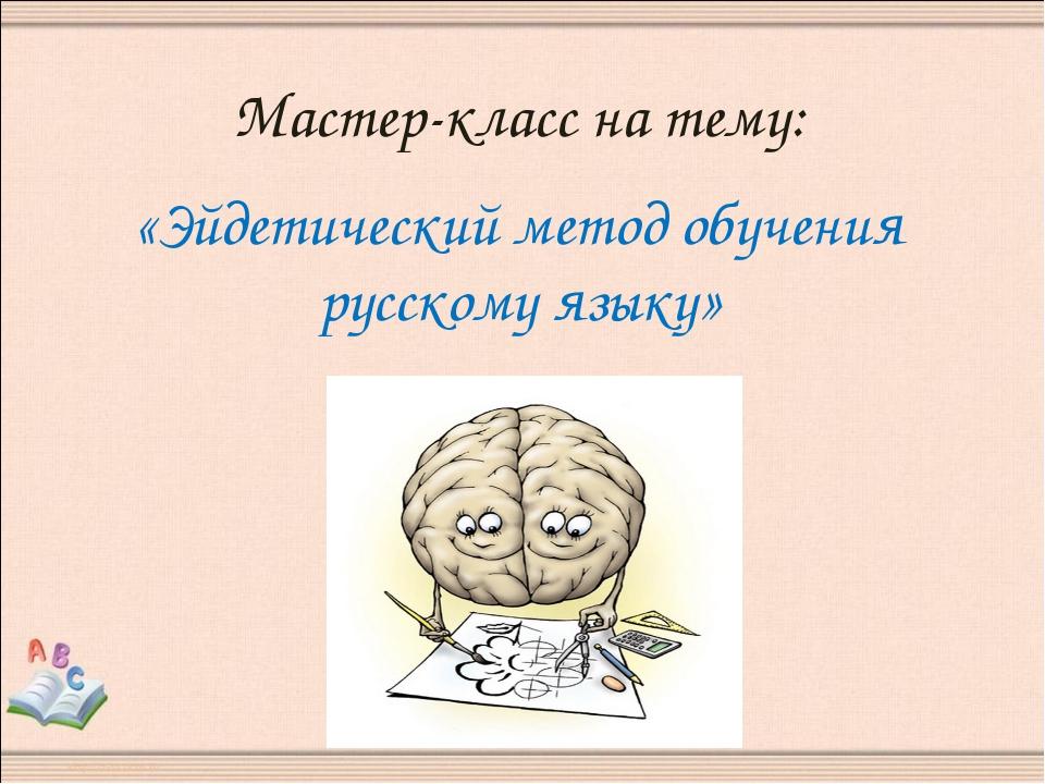 Мастер-класс на тему: «Эйдетический метод обучения русскому языку»
