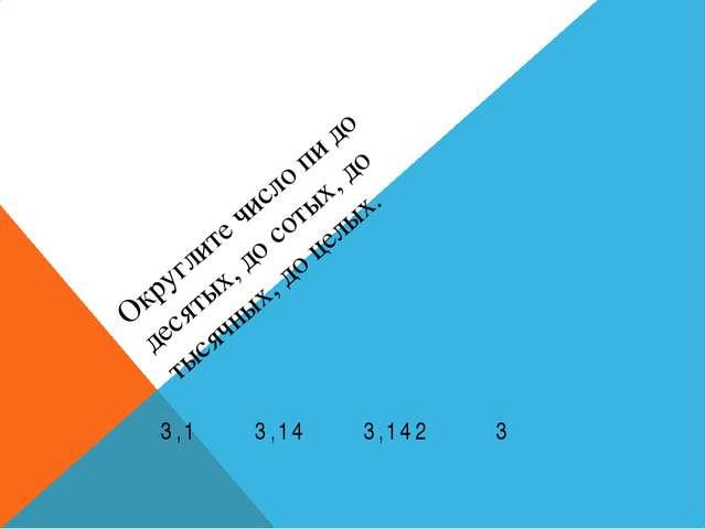 Округлите число пи до десятых, до сотых, до тысячных, до целых. 3,1 3,14 3,14...
