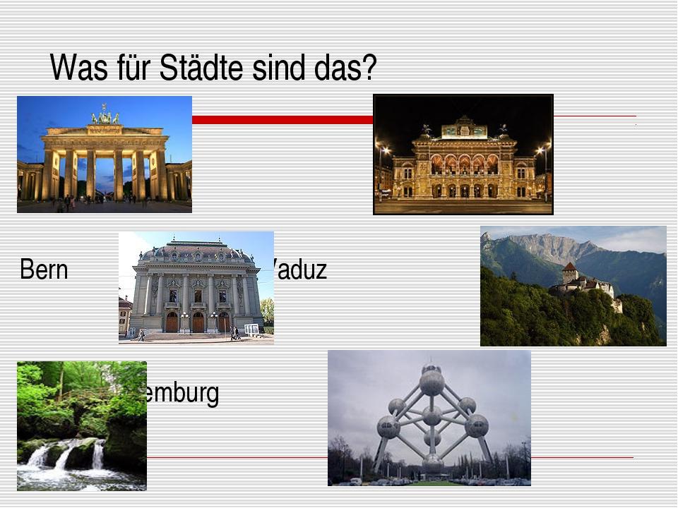 Was für Städte sind das? Berlin Wien Bern Vaduz Lüxemburg Brüssel