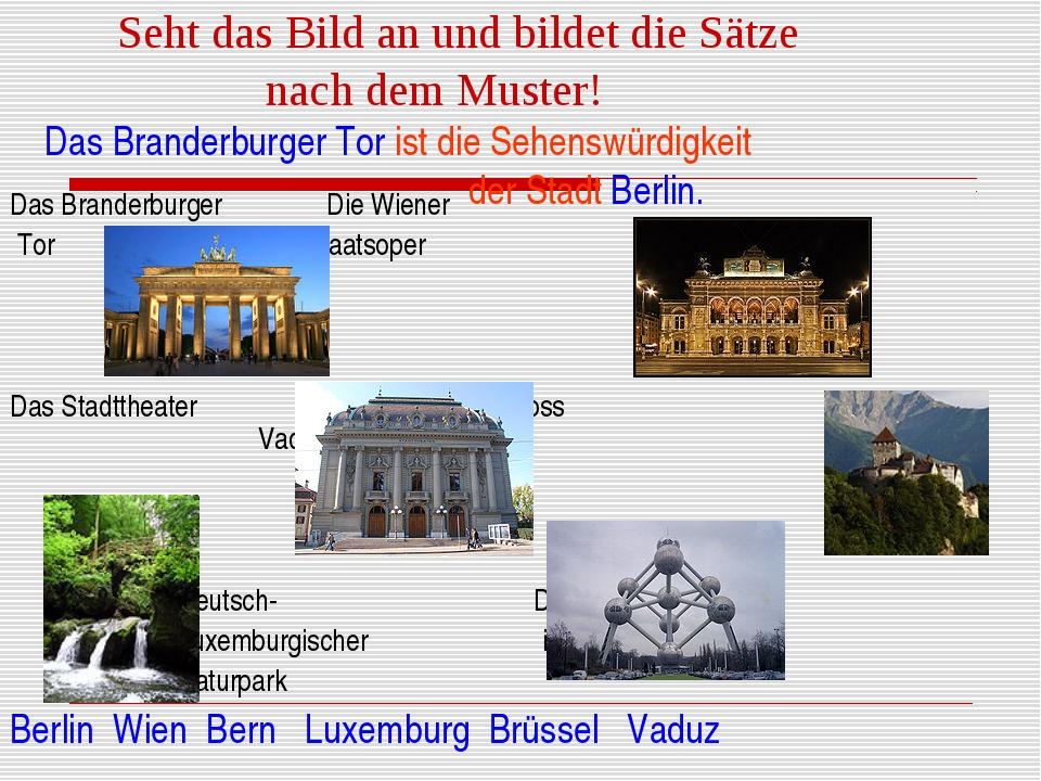 Seht das Bild an und bildet die Sätze nach dem Muster! Das Branderburger Tor...