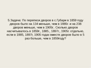 5.Задача: По перепеси дворов в с.Губари в 1859 году дворов было на 134 меньше