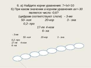6. а) Найдите корни уравнения: 7+ΙхΙ=10 б) При каком значении а корнем уравне