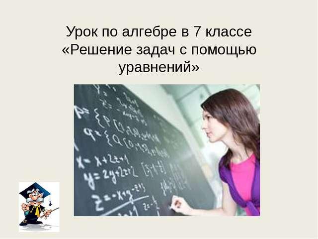 Урок по алгебре в 7 классе «Решение задач с помощью уравнений»