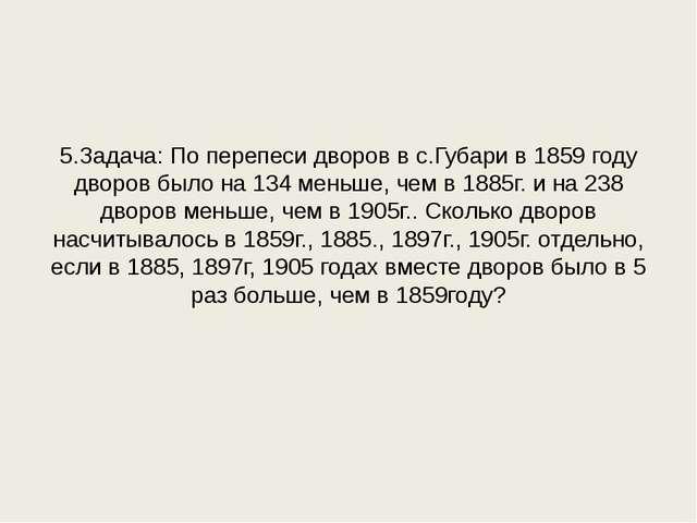5.Задача: По перепеси дворов в с.Губари в 1859 году дворов было на 134 меньше...