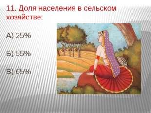 11. Доля населения в сельском хозяйстве: А) 25% Б) 55% В) 65%