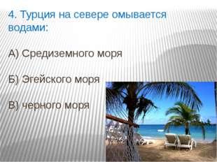 4. Турция на севере омывается водами: А) Средиземного моря Б) Эгейского моря