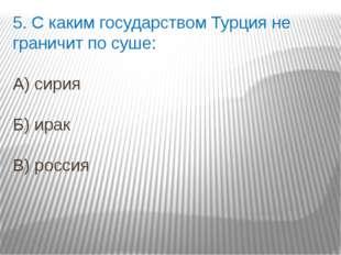 5. С каким государством Турция не граничит по суше: А) сирия Б) ирак В) россия