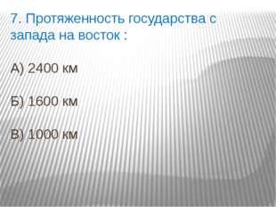 7. Протяженность государства с запада на восток : А) 2400 км Б) 1600 км В) 10
