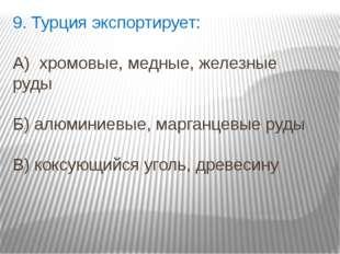 9. Турция экспортирует: А) хромовые, медные, железные руды Б) алюминиевые, ма