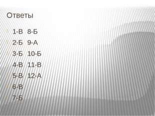 Ответы 1-В8-Б 2-Б9-А 3-Б10-Б 4-В11-В 5-В12-А 6-В 7-Б