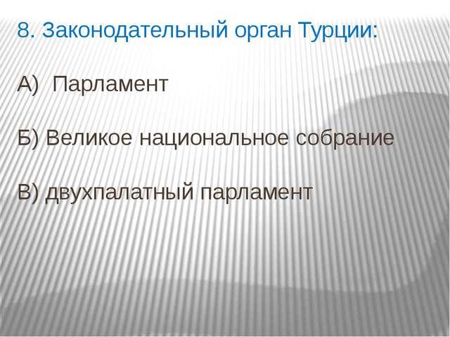8. Законодательный орган Турции: А) Парламент Б) Великое национальное собрани...
