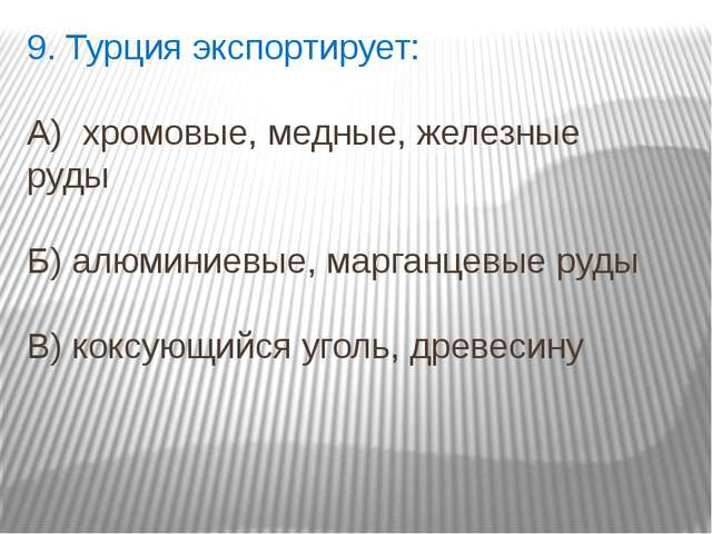 9. Турция экспортирует: А) хромовые, медные, железные руды Б) алюминиевые, ма...