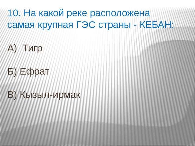 10. На какой реке расположена самая крупная ГЭС страны - КЕБАН: А) Тигр Б) Еф...