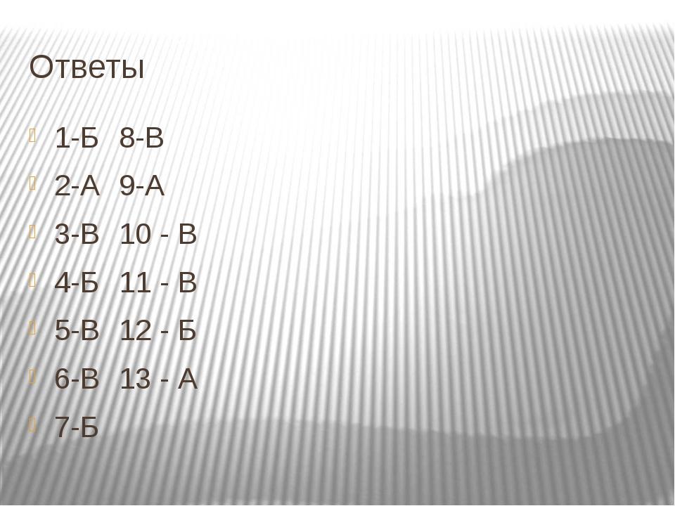 Ответы 1-Б 8-В 2-А9-А 3-В10 - В 4-Б11 - В 5-В12 - Б 6-В13 - А 7-Б