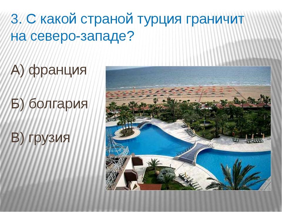 3. С какой страной турция граничит на северо-западе? А) франция Б) болгария В...