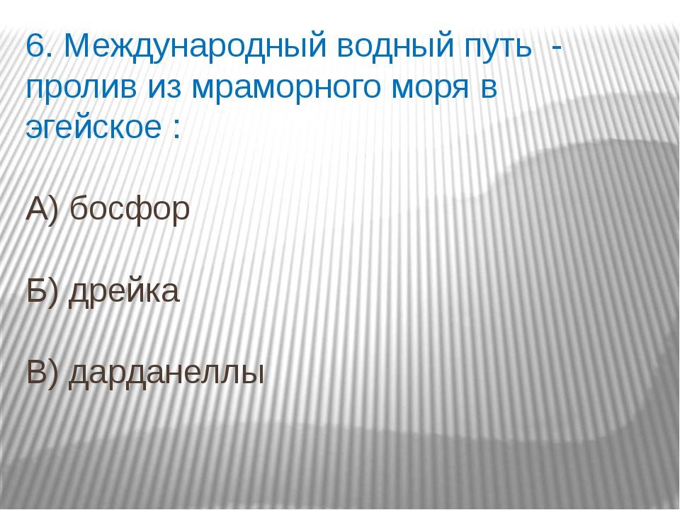 6. Международный водный путь - пролив из мраморного моря в эгейское : А) босф...